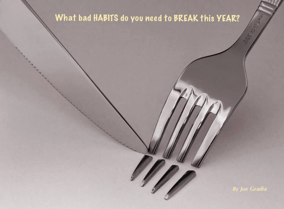What BAD habits did you want to BREAK this YEAR? By Joe Gradia